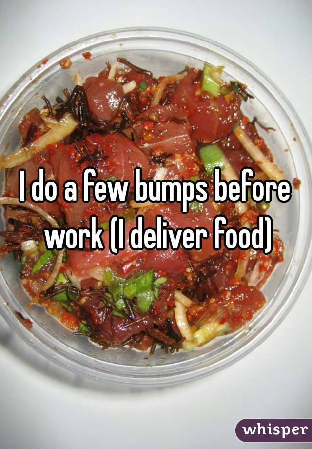I do a few bumps before work (I deliver food)