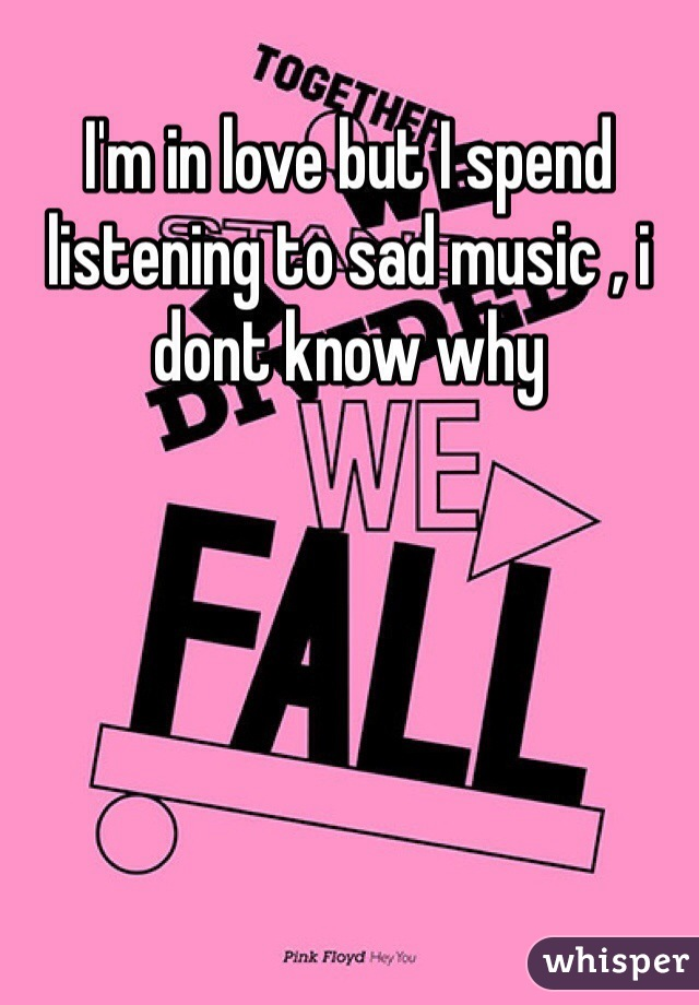 I'm in love but I spend listening to sad music , i dont know why