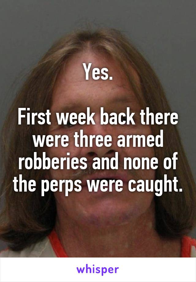 Yes.  First week back there were three armed robberies and none of the perps were caught.