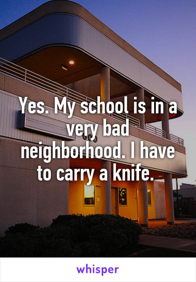 Yes. My school is in a very bad neighborhood. I have to carry a knife.