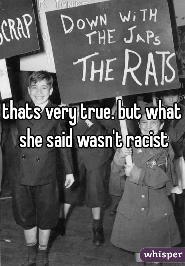 thats very true. but what she said wasn't racist