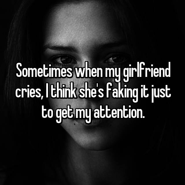 Sometimes when my girlfriend cries, I think she's faking it just to get my attention.