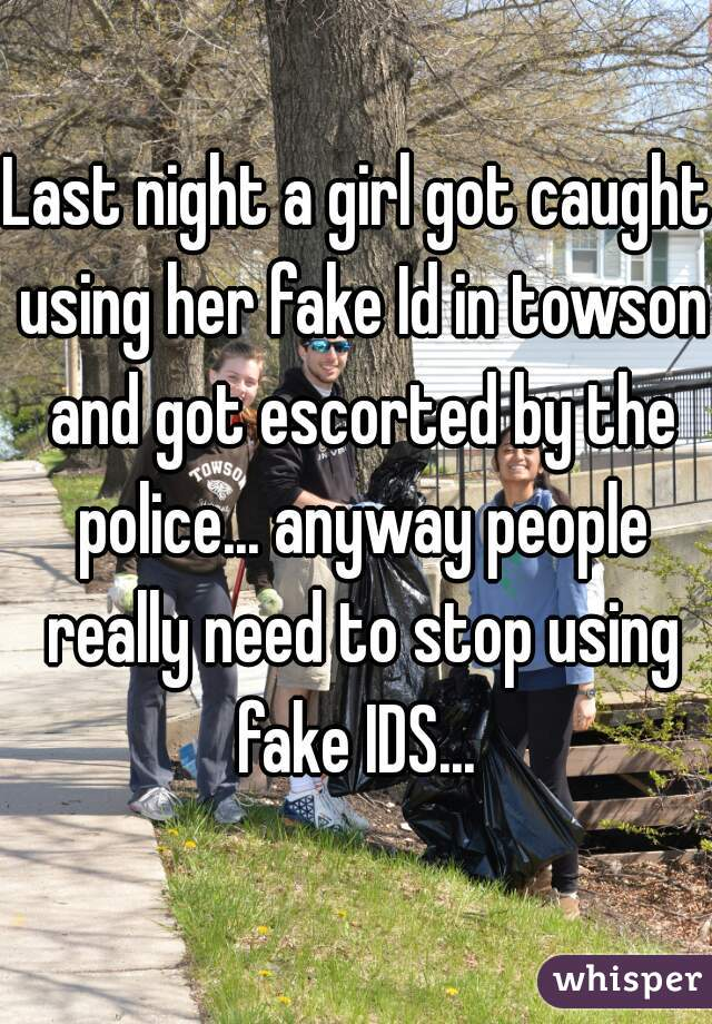 Last night a girl got caught using her fake Id in towson and