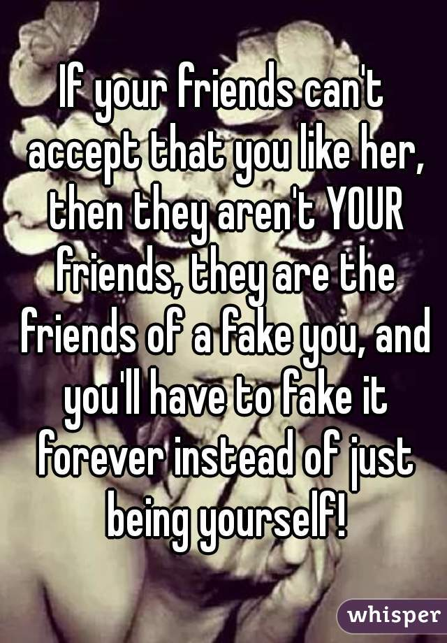 If your friends can't accept that you like her, then they aren't YOUR friends, they are the friends of a fake you, and you'll have to fake it forever instead of just being yourself!