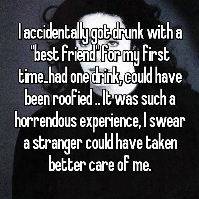"I accidentally got drunk with a ""best friend"" for my first time..had one drink, could have been roofied .. It was such a horrendous experience, I swear a stranger could have taken better care of me."