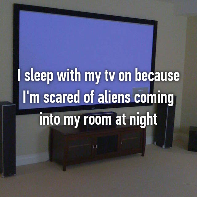 I sleep with my tv on because I'm scared of aliens coming into my room at night
