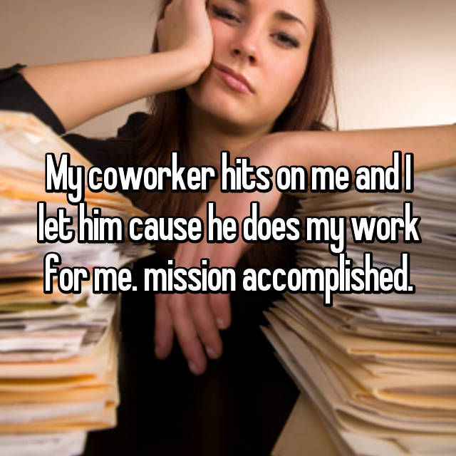 My coworker hits on me and I let him cause he does my work for me. mission accomplished.