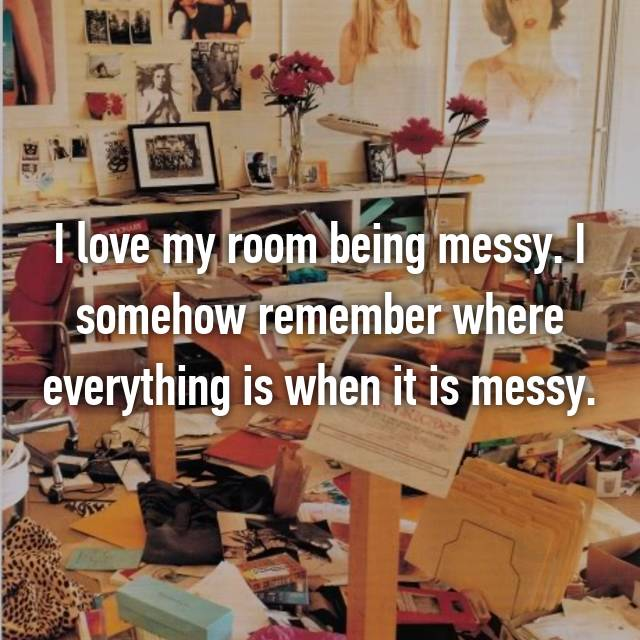 I love my room being messy. I somehow remember where everything is when it is messy.