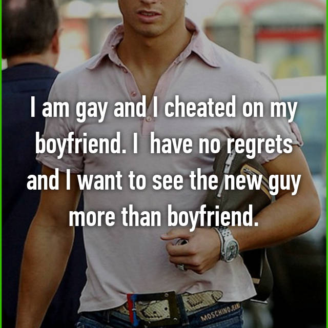 I am gay and I cheated on my boyfriend. I  have no regrets and I want to see the new guy more than boyfriend.