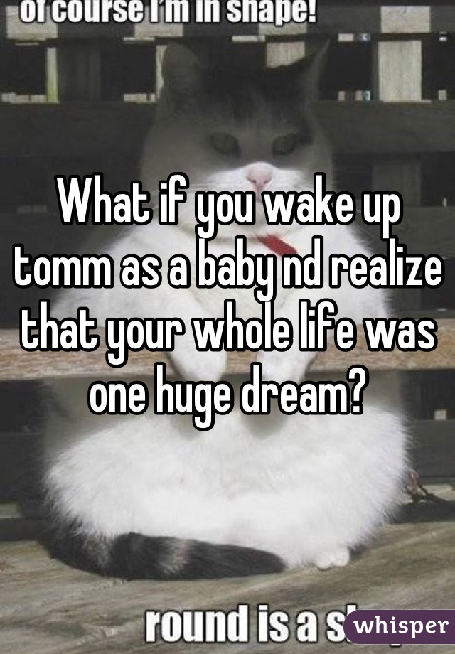 What if you wake up tomm as a baby nd realize that your whole life was one huge dream?