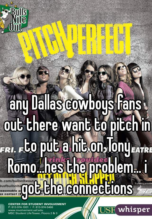 any Dallas cowboys fans out there want to pitch in to put a hit on Tony Romo...hes the problem... i got the connections
