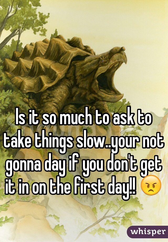 Is it so much to ask to take things slow..your not gonna day if you don't get it in on the first day!! 😠