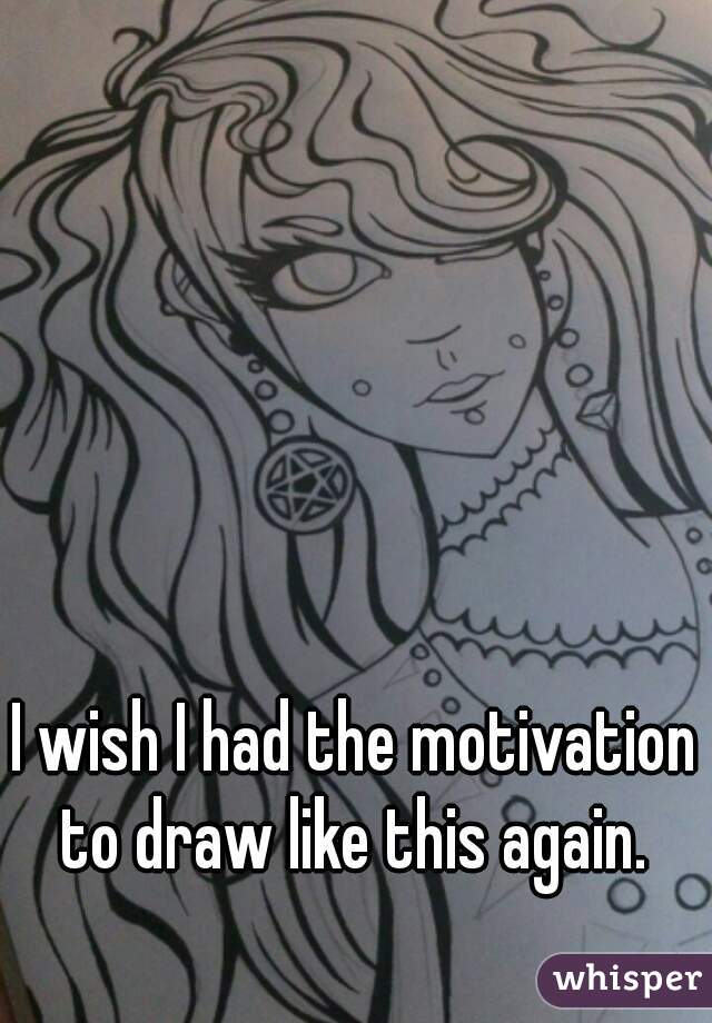 I wish I had the motivation to draw like this again.