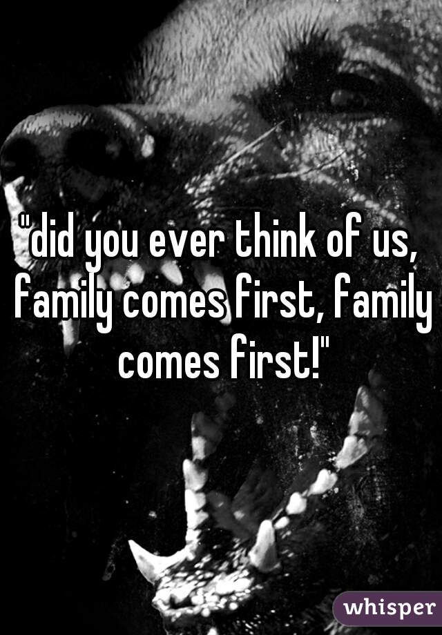 """did you ever think of us, family comes first, family comes first!"""