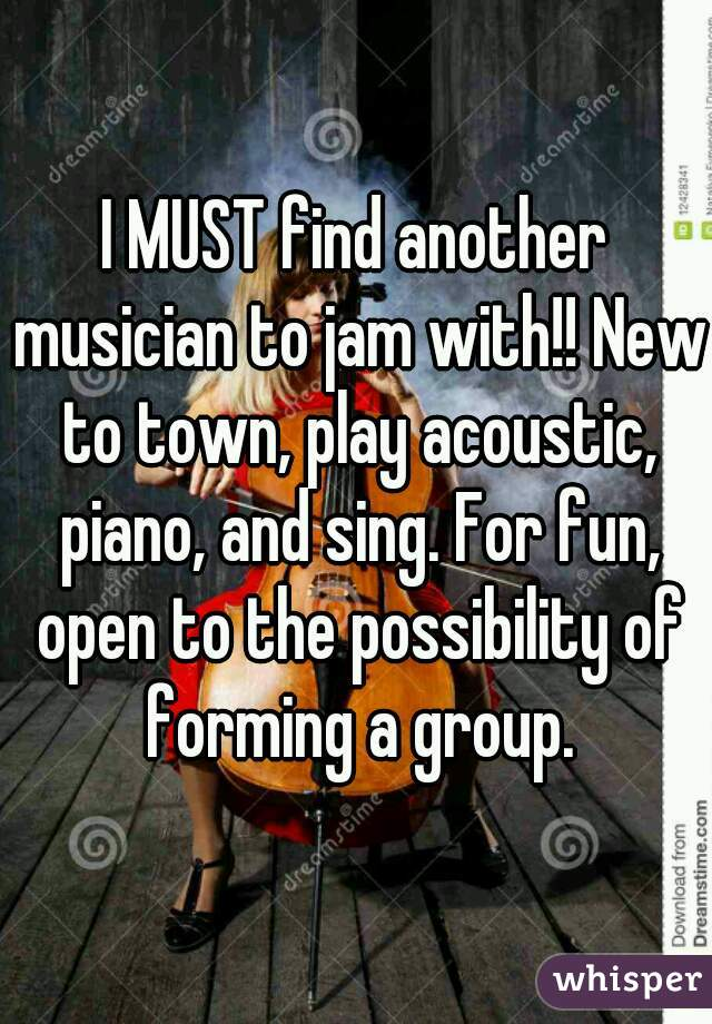 I MUST find another musician to jam with!! New to town, play acoustic, piano, and sing. For fun, open to the possibility of forming a group.
