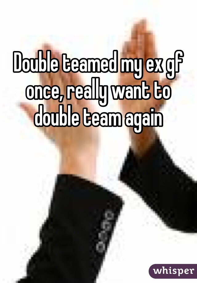 Double teamed my ex gf once, really want to double team again