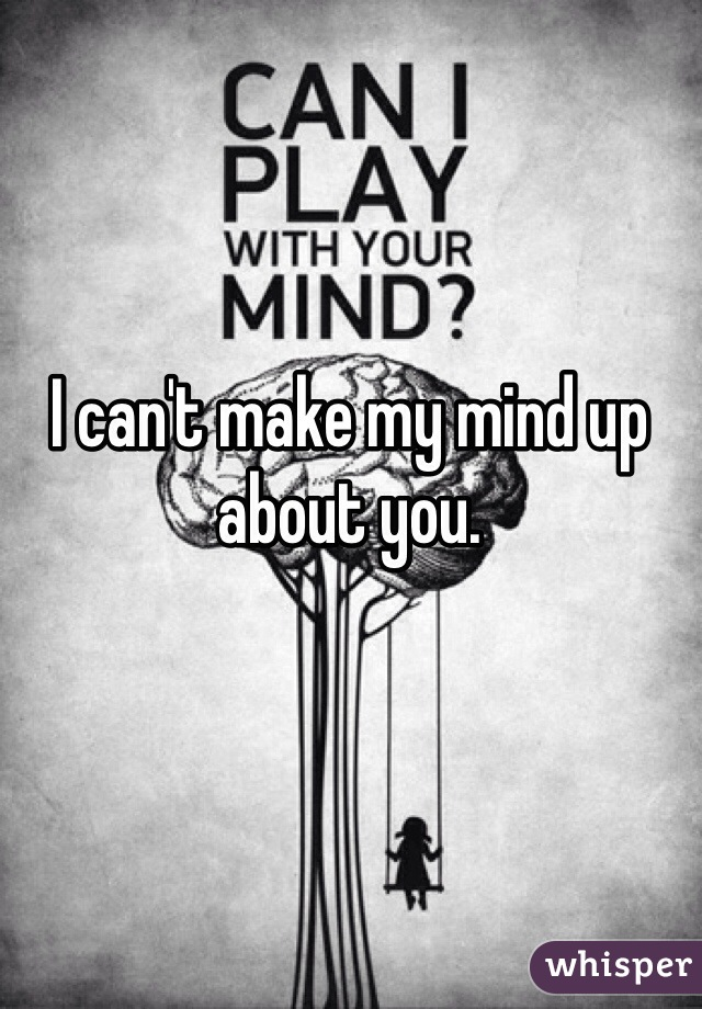 I can't make my mind up about you.