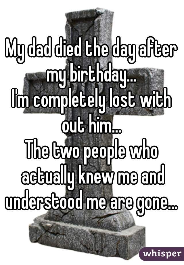My dad died the day after my birthday...  I'm completely lost with out him...  The two people who actually knew me and understood me are gone...