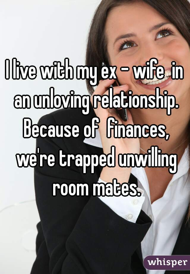I live with my ex - wife  in an unloving relationship. Because of  finances, we're trapped unwilling room mates.
