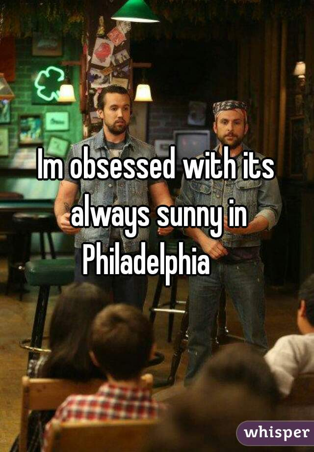 Im obsessed with its always sunny in Philadelphia