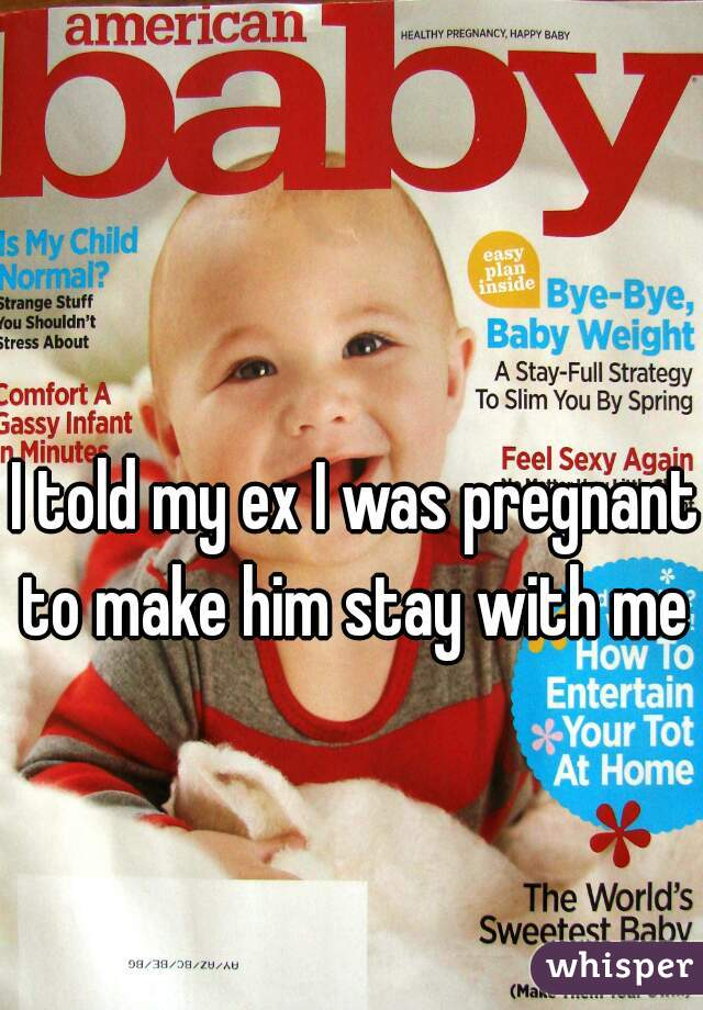 I told my ex I was pregnant to make him stay with me