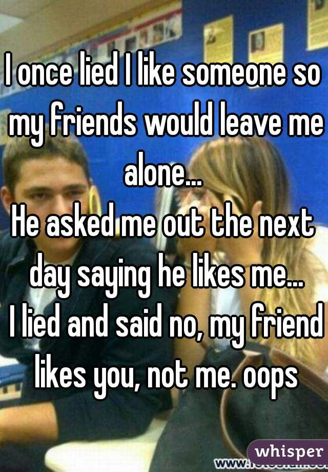 I once lied I like someone so my friends would leave me alone...   He asked me out the next day saying he likes me...   I lied and said no, my friend likes you, not me. oops