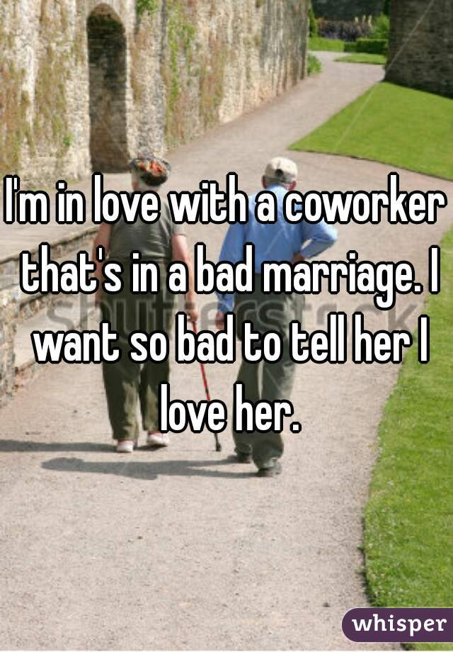 I'm in love with a coworker that's in a bad marriage. I want so bad to tell her I love her.