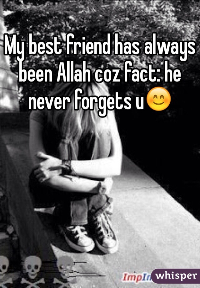 My best friend has always been Allah coz fact: he never forgets u😊