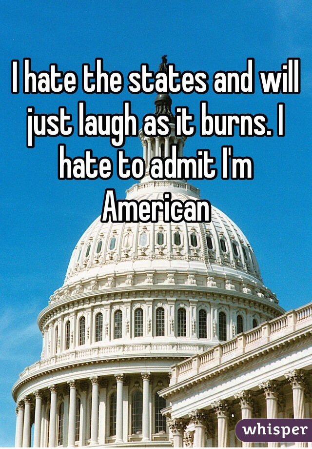 I hate the states and will just laugh as it burns. I hate to admit I'm American