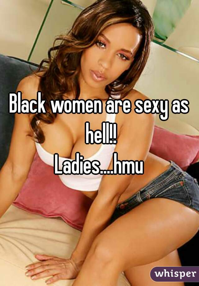 Black women are sexy as hell!! Ladies....hmu