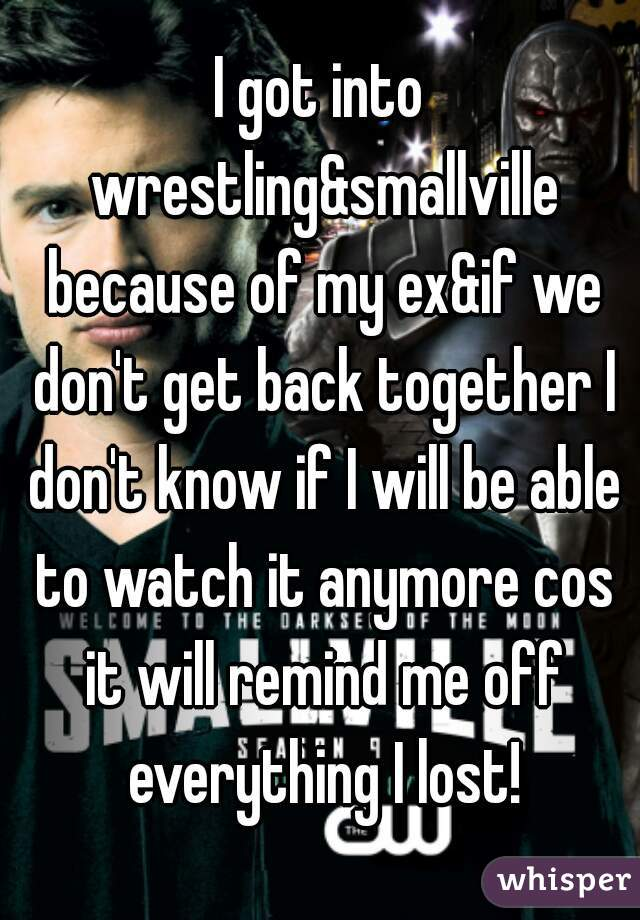 I got into wrestling&smallville because of my ex&if we don't get back together I don't know if I will be able to watch it anymore cos it will remind me off everything I lost!