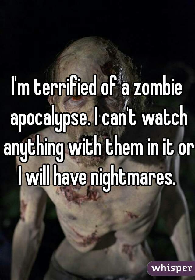 I'm terrified of a zombie apocalypse. I can't watch anything with them in it or I will have nightmares.