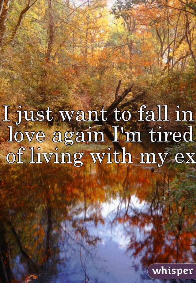 I just want to fall in love again I'm tired of living with my ex.