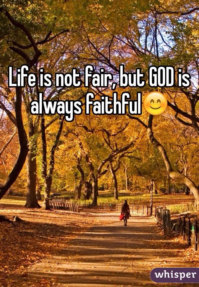 Life is not fair, but GOD is always faithful😊