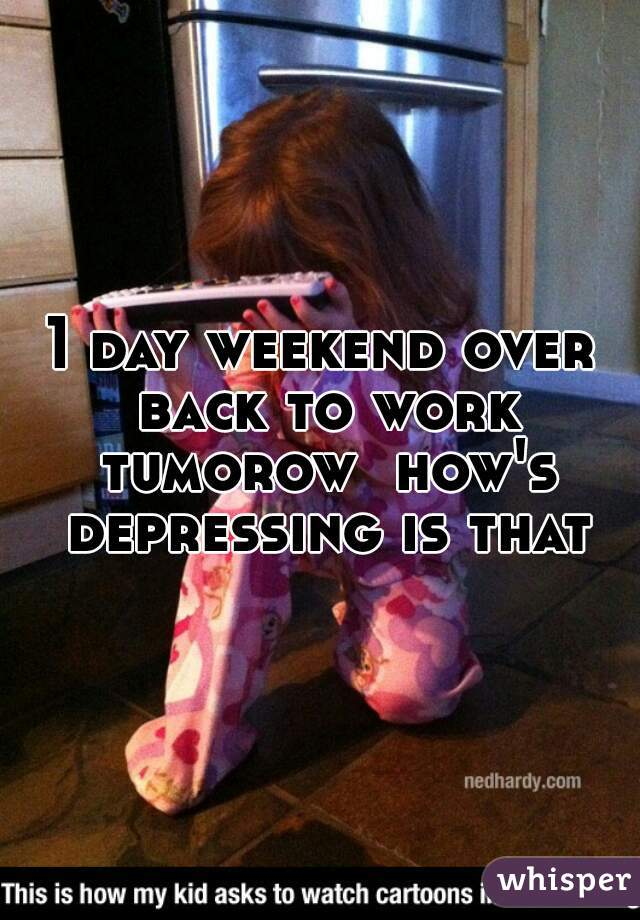 1 day weekend over back to work tumorow  how's depressing is that