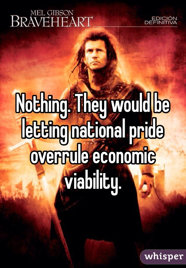 Nothing. They would be letting national pride overrule economic viability.