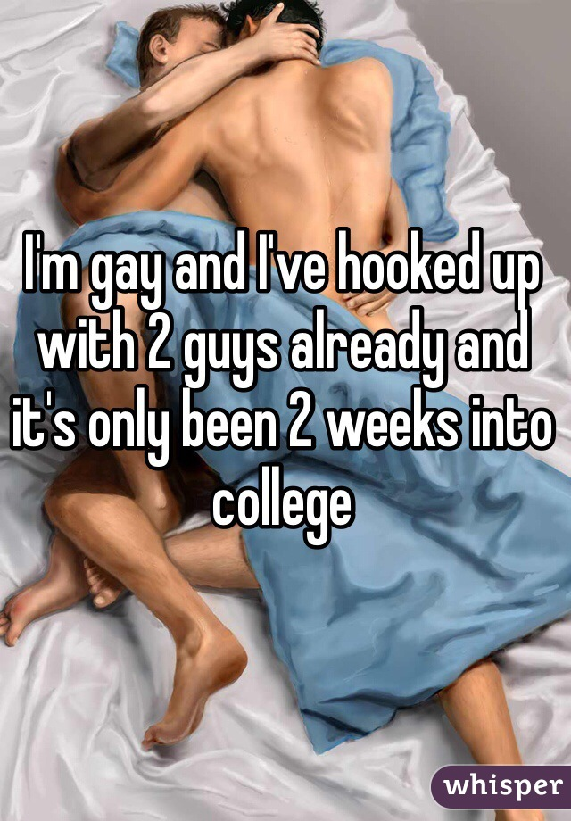 I'm gay and I've hooked up with 2 guys already and it's only been 2 weeks into college
