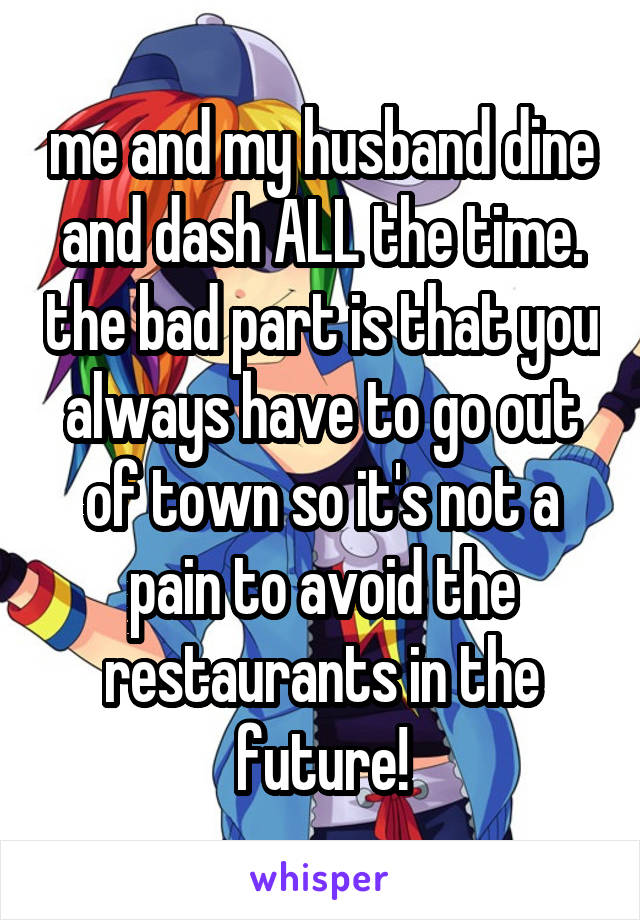 me and my husband dine and dash ALL the time. the bad part is that you always have to go out of town so it's not a pain to avoid the restaurants in the future!