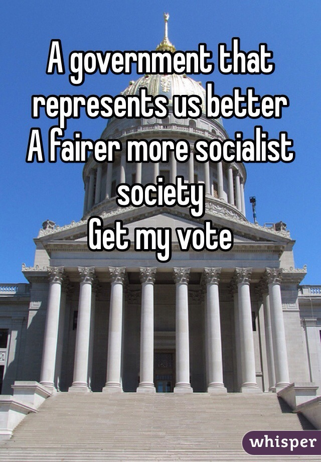 A government that represents us better A fairer more socialist society  Get my vote