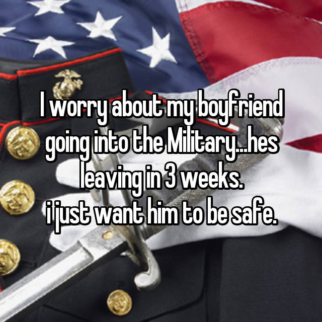 I worry about my boyfriend going into the Military...hes leaving in 3 weeks. i just want him to be safe.