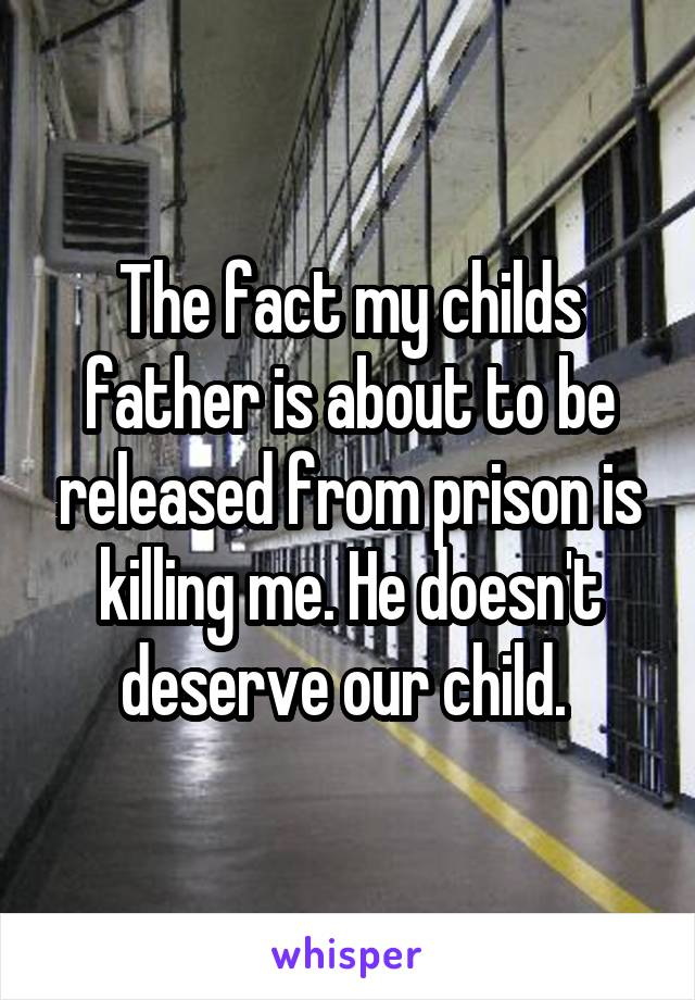 The fact my childs father is about to be released from prison is killing me. He doesn't deserve our child.