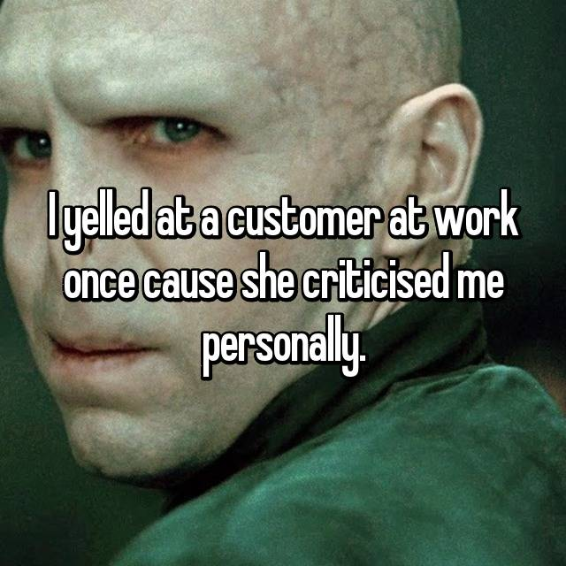 I yelled at a customer at work once cause she criticised me personally.