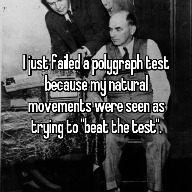 "I just failed a polygraph test because my natural movements were seen as trying to ""beat the test""."