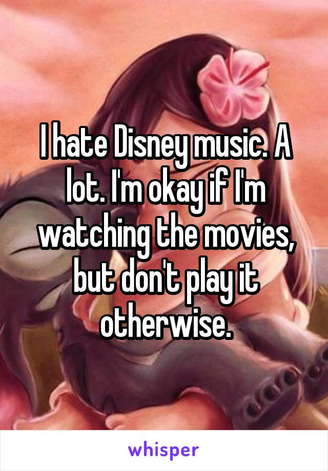 I hate Disney music. A lot. I'm okay if I'm watching the movies, but don't play it otherwise.