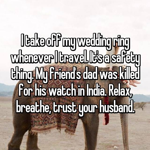 I take off my wedding ring whenever I travel. It's a safety thing. My friend's dad was killed for his watch in India. Relax, breathe, trust your husband.