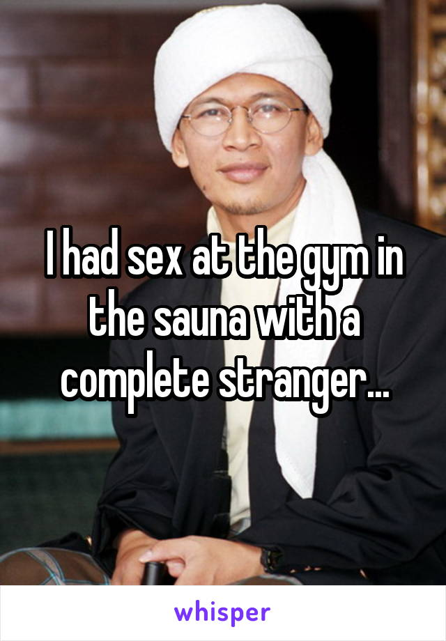 I had sex at the gym in the sauna with a complete stranger...