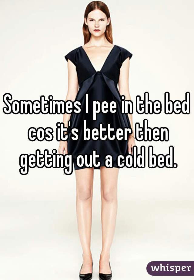 Sometimes I pee in the bed cos it's better then getting out a cold bed.