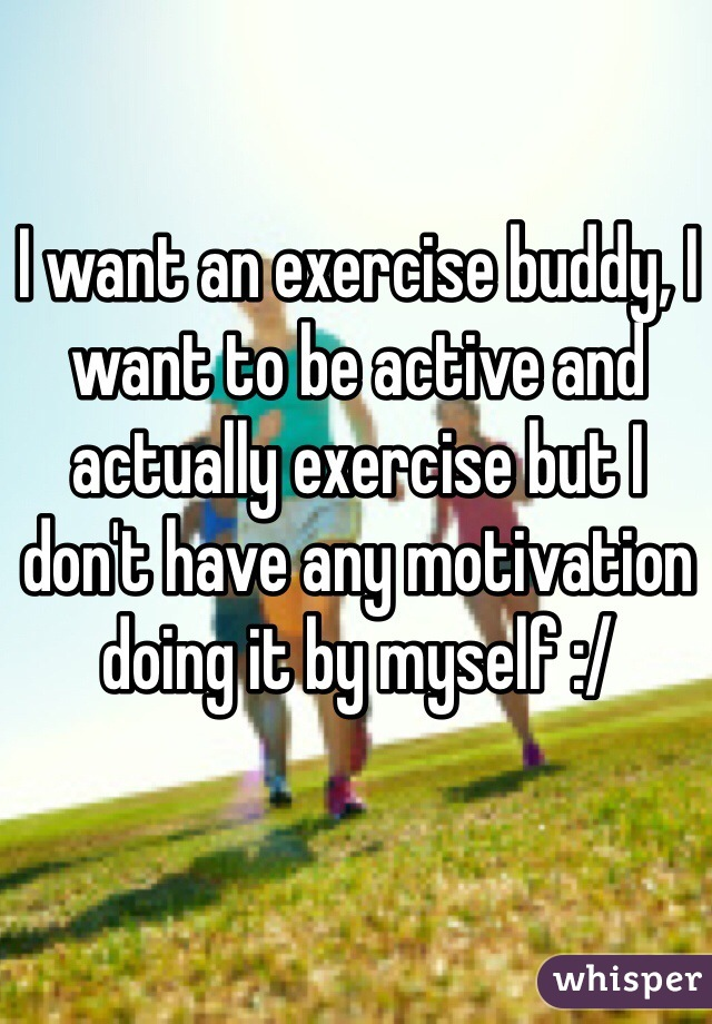 I want an exercise buddy, I want to be active and actually exercise but I don't have any motivation doing it by myself :/