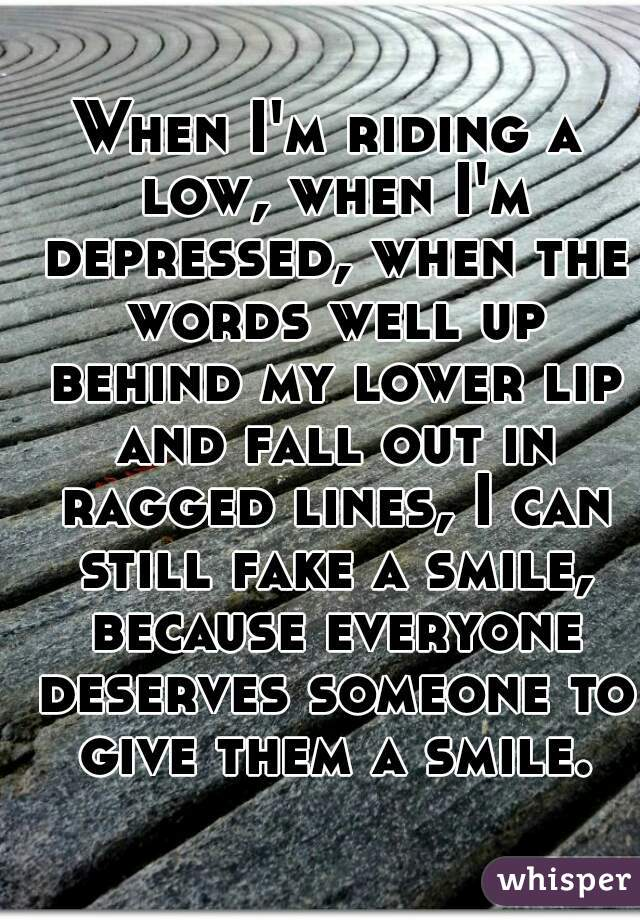 When I'm riding a low, when I'm depressed, when the words well up behind my lower lip and fall out in ragged lines, I can still fake a smile, because everyone deserves someone to give them a smile.