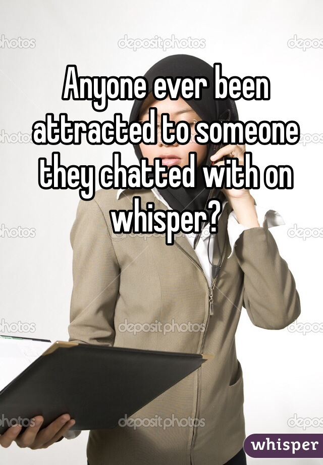 Anyone ever been attracted to someone they chatted with on whisper?